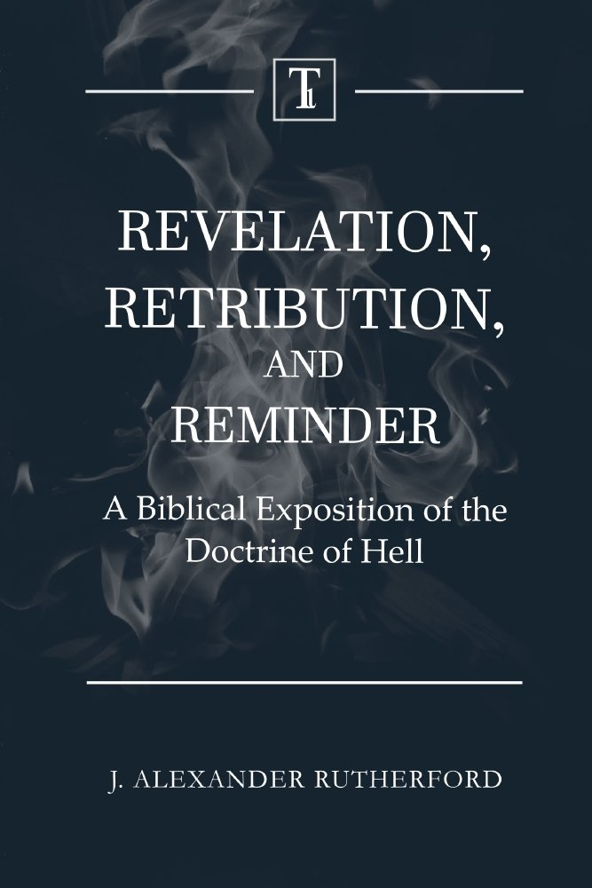 Revelation, Retribution, and Reminder: A Biblical Exposition of the Doctrine of Hell book cover